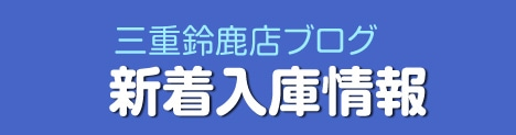 三重鈴鹿店ブログ 新着入庫情報